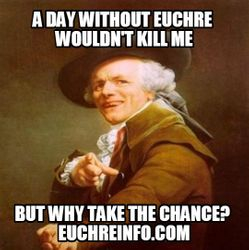 A day without Euchre wouldn't kill me, but why take the chance?