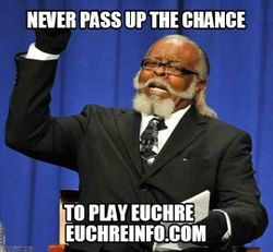 Never pass up the chance to play Euchre.