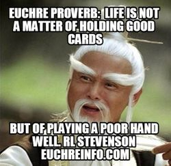 Euchre Proverb:  Life is not a matter of holding good cards, but of playing a poor hand well. RI Stevenson