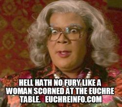 Hell hath no fury like a woman scorned at the Euchre table.