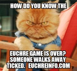 How do you know the Euchre game is over? Someone walks away ticked.