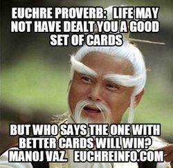 Euchre Proverb:  Life may not have dealt you a good set of cards, but who says the one with better cards will win? Manoj Vaz