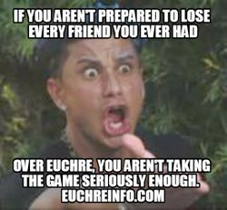 If you aren't prepared to lose every friend you ever had over Euchre, you aren't taking the game seriously enough.