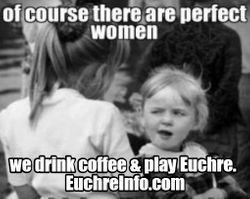 Of course there are perfect women - we drink coffee & play Euchre.