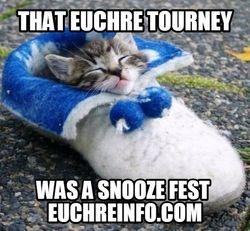 That Euchre tourney was a snooze fest.