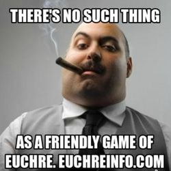 There's no such thing as a friendly game of Euchre.