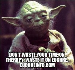 Don't waste your time on therapy. Waste it on Euchre.