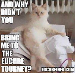 And why didn't you bring me to the Euchre tourney?