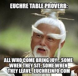 Euchre Table Proverb:  All who come bring joy...some when they sit, some when they leave.