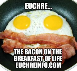 Euchre...the bacon on the breakfast of life.