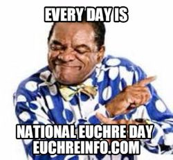Every day is national Euchre day.