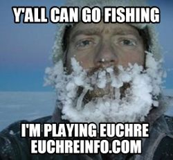 Y'all can go fishing...I'm playing Euchre.