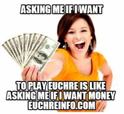 Asking me if I want to play Euchre is like asking me if I want money.