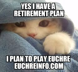 Yes I have a retirement plan. I plan to play Euchre.