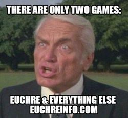 There are only two games:  Euchre and everything else.