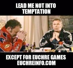 Lead me not into temptation, except for Euchre games.
