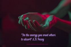 """Be the energy you want others to absorb"" A.D. Posey"
