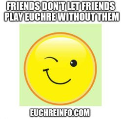 Friends don't let friends play Euchre without them.