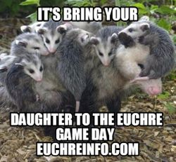 It's bring your daughter to the Euchre game day.