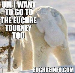 Um, I want to go to the Euchre tourney, too.