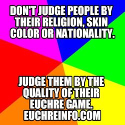 Don't judge people by their religion, skin color or nationality. Judge them by the quality of their Euchre game.