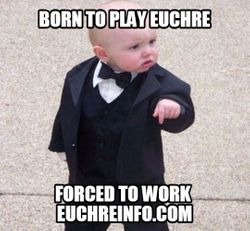 Born to play Euchre... forced to work.