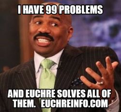 I have 99 problems and Euchre solves all of them.