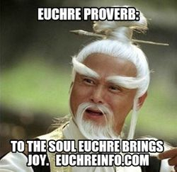 Euchre Proverb:  To the soul Euchre brings joy.