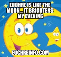 Euchre is like the moon...it brightens my evening.