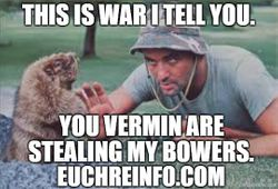 This is war I tell you. You vermin are stealing my bowers.