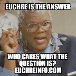 Euchre is the answer. Who cares what the question is?