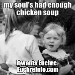 My soul's had enough chicken soup...it want's Euchre.