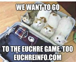 We want to go to the Euchre game, too.