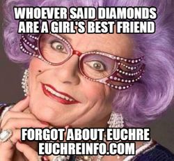 Whoever said diamonds are a girl's best friend forgot about Euchre.