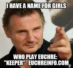 "I have a name for girls who play Euchre:  ""keeper."""