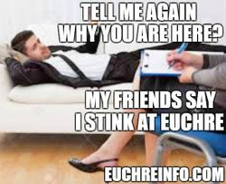 Tell me again why you are here? My friends say I stink at Euchre.