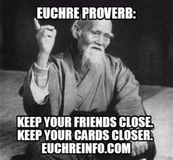 Euchre Proverb:  Keep your friends close. Keep your cards closer.