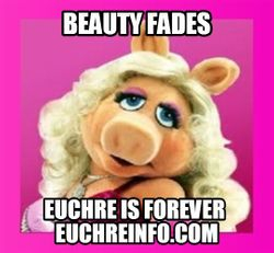 Beauty fades...Euchre is forever.