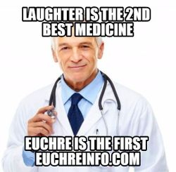 Laughter is the 2nd best medicine. Euchre is the first.
