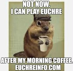 Not now. I can play Euchre after my morning coffee.