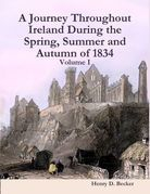 A Journey throughout Ireland, During the Spring, Summer and Autumn of 1834, Vol 1