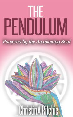 The Pendulum Powered by the Awakening Soul by ChristinA Ritchie