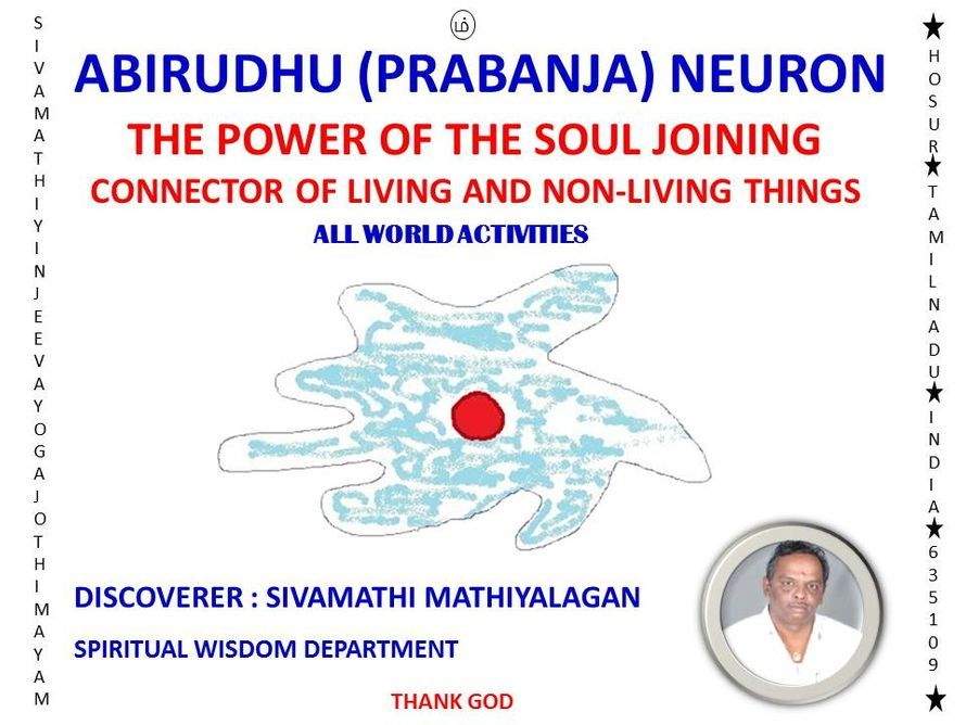 Abirudhu Neuron - It is able to know The Soul by Soul. It is able to know The Nonliving things by Nonliving things.  It is The Judge for All World Activities of Living & Nonliving Things. Connector of Proper methods & Partner of Improvement.  (Sivamathiyin Jeevayoga Jothimayam)